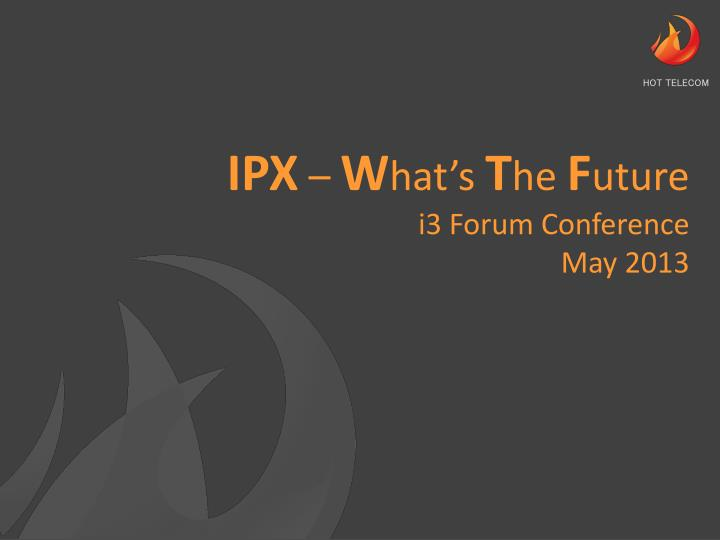 ipx w hat s t he f uture i3 forum conference may 2013 n.