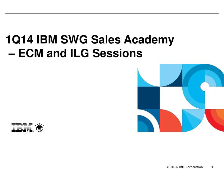 1q14 ibm swg sales academy ecm and ilg sessions n.