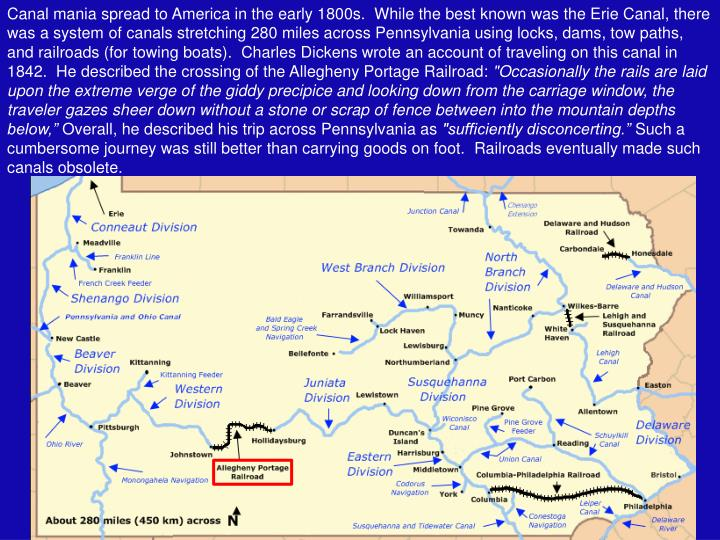 Canal mania spread to America in the early 1800s.  While the best known was the Erie Canal, there was a system of canals stretching 280 miles across Pennsylvania using locks, dams, tow paths, and railroads (for towing boats).  Charles Dickens wrote an account of traveling on this canal in 1842.  He described the crossing of the Allegheny Portage Railroad: