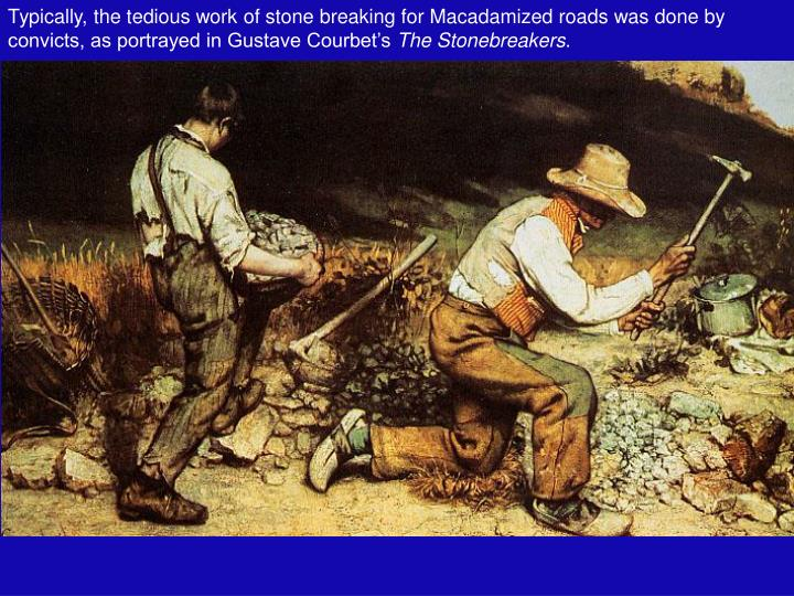 Typically, the tedious work of stone breaking for Macadamized roads was done by convicts, as portrayed in Gustave Courbet's