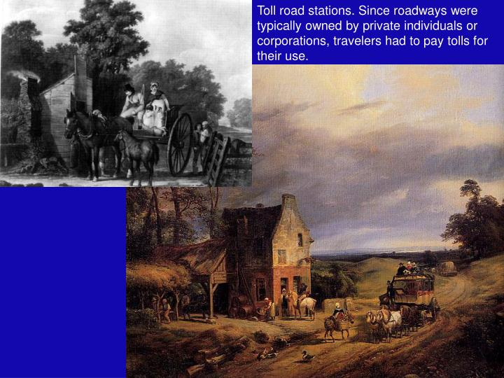 Toll road stations. Since roadways were typically owned by private individuals or corporations, travelers had to pay tolls for their use.