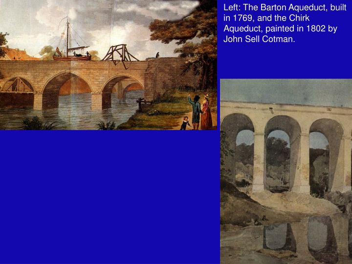 Left: The Barton Aqueduct, built in 1769, and the Chirk Aqueduct, painted in 1802 by John Sell Cotman.