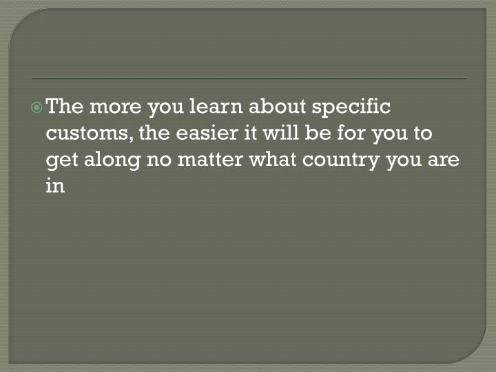 The more you learn about specific customs, the easier it will be for you to get along no matter what country you are in