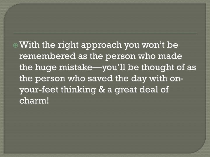 With the right approach you won't be remembered as the person who made the huge mistake—you'll be thought of as the person who saved the day with on-your-feet thinking & a great deal of charm!