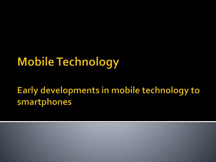 mobile technology early developments in mobile technology to smartphones n.