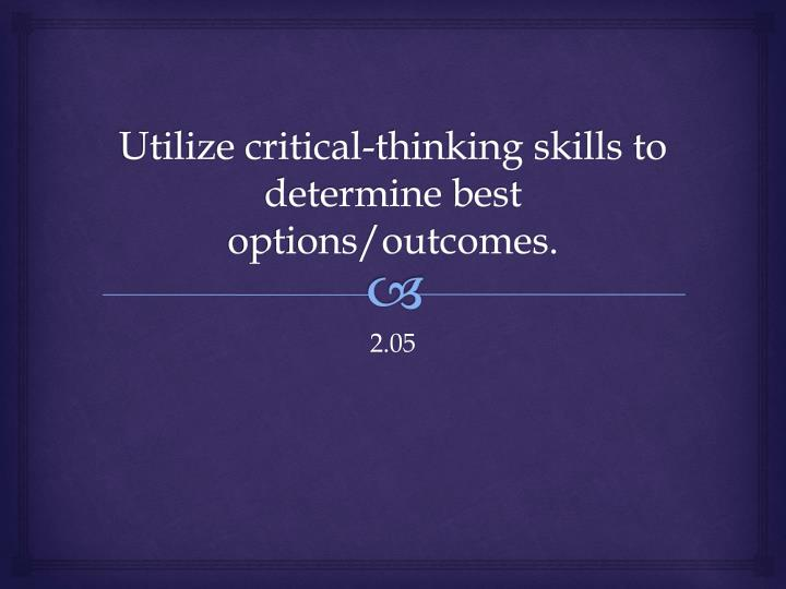 utilize critical thinking skills to determine best options outcomes n.