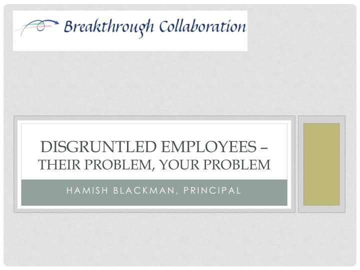 disgruntled employees their problem your problem n.