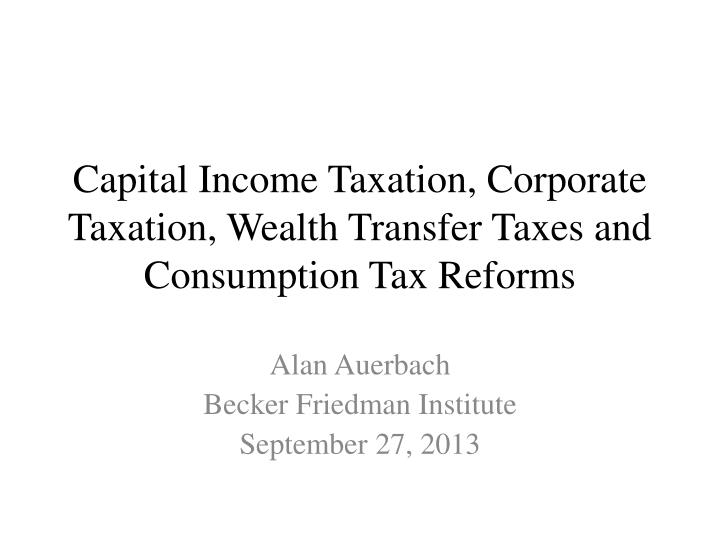 capital income taxation corporate taxation wealth transfer taxes and consumption tax reforms n.
