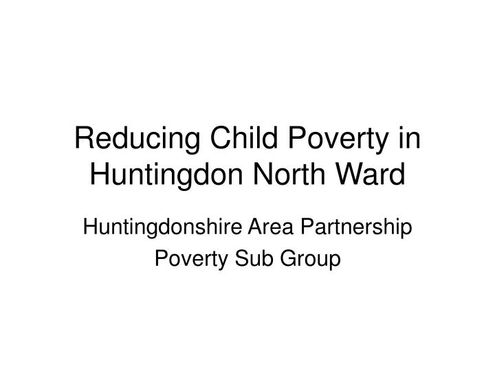 reducing child poverty in huntingdon north ward n.