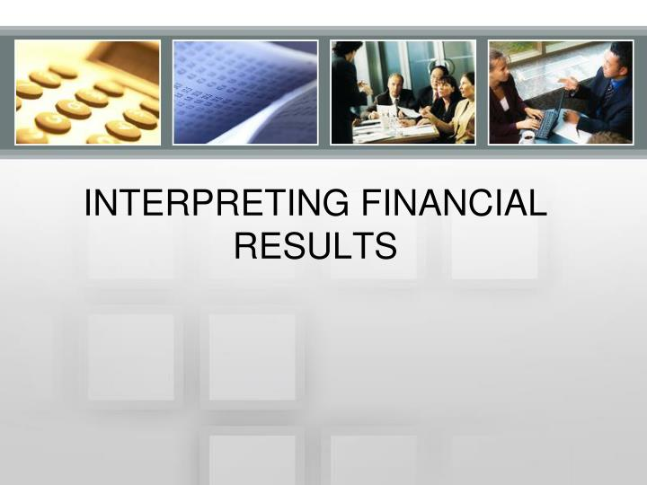 interpreting financial results Interpreting financial results fin/571 financial ratios are very beneficial to a business, investors, and lenders when it comes to determining a company's financial outcome for the year.