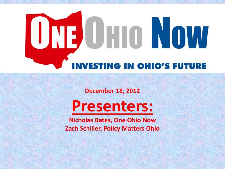 december 18 2012 presenters nicholas bates one ohio now zach schiller policy matters ohio n.