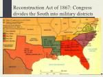 reconstruction act of 1867 congress divides the south into military districts