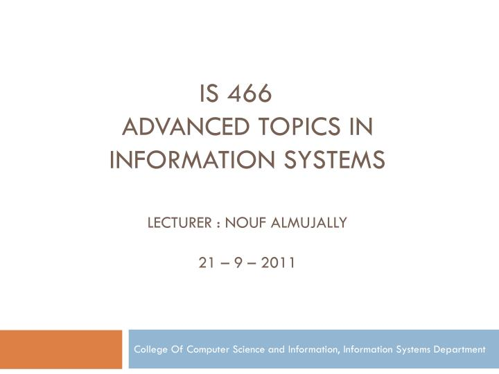 is 466 advanced topics in information systems lecturer nouf almujally 21 9 2011 n.