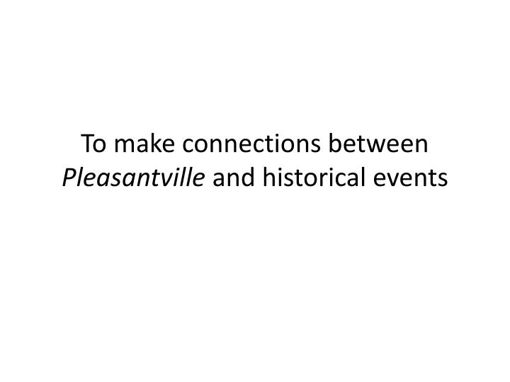to make connections between pleasantville and historical events n.