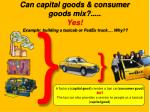 can capital goods consumer goods mix yes example building a taxicab or fedex truck why