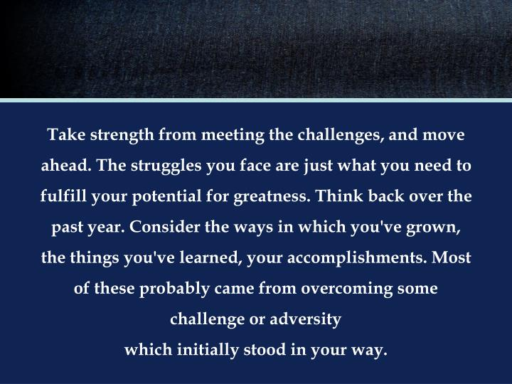 Take strength from meeting the challenges, and move ahead. The struggles you face are just what you need to fulfill your potential for greatness. Think back over the past year. Consider the ways in which you've grown, the things you've learned, your accomplishments. Most of these probably came from overcoming some challenge or adversity