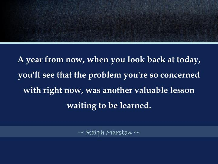 A year from now, when you look back at today, you'll see that the problem you're so concerned with right now, was another valuable lesson waiting to be learned.
