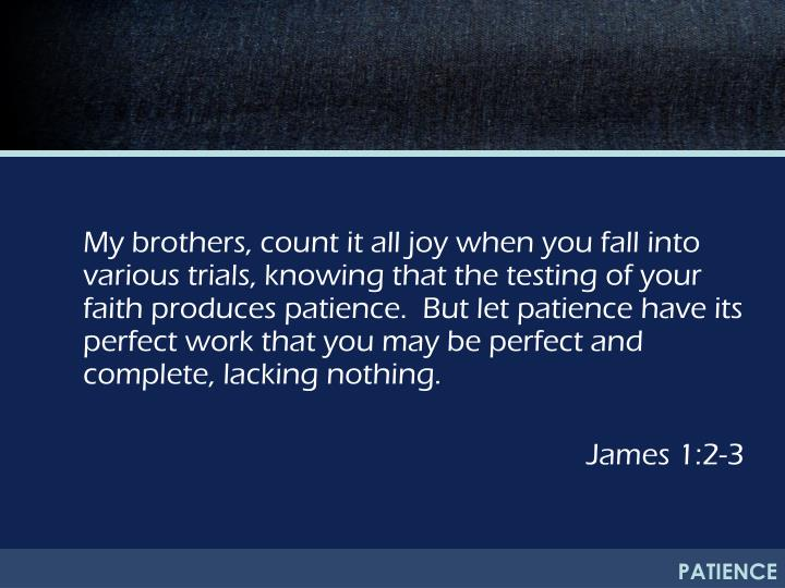 My brothers, count it all joy when you fall into various trials, knowing that the testing of your faith produces patience.  But let patience have its perfect work that you may be perfect and complete, lacking nothing.