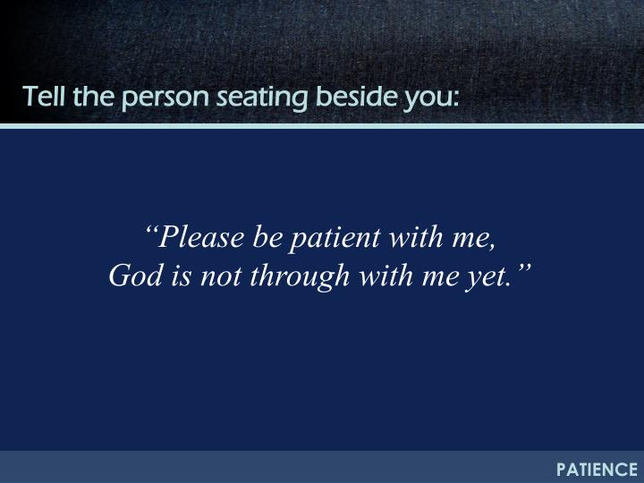Tell the person seating beside you: