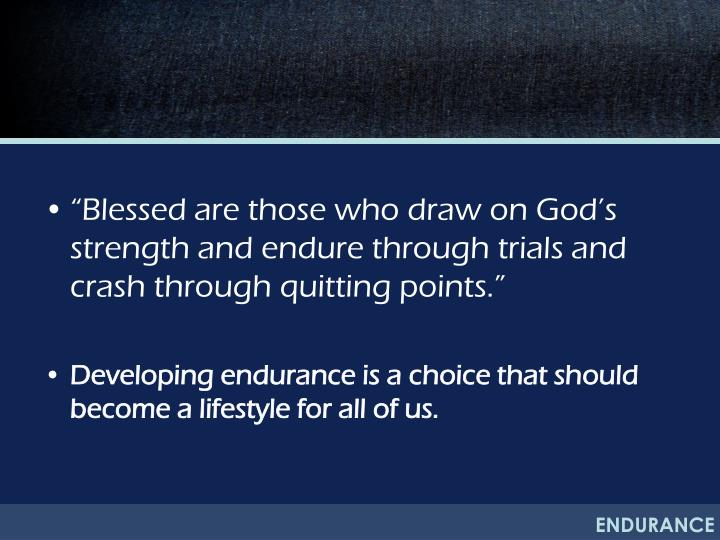 """""""Blessed are those who draw on God's strength and endure through trials and crash through quitting points."""""""