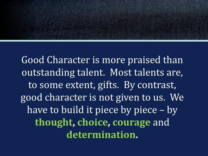 Good Character is more praised than outstanding talent.  Most talents are, to some extent, gifts.  By contrast, good character is not given to us.  We have to build it piece by piece – by