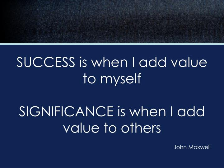 SUCCESS is when I add value to myself