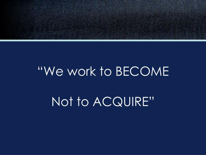 """""""We work to BECOME"""