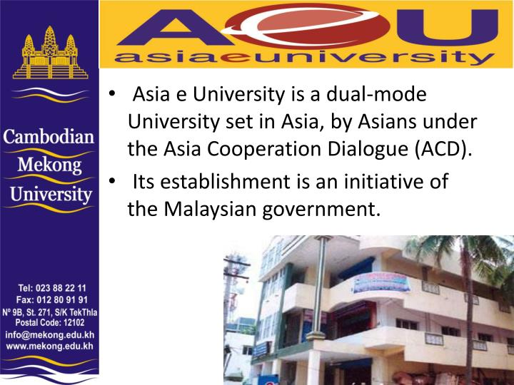 Asia e University is a dual-mode University set in Asia, by Asians under the Asia Cooperation Dialogue (ACD).
