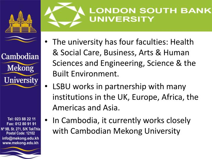 The university has four faculties: Health & Social Care, Business, Arts & Human Sciences and Engineering, Science & the Built Environment.