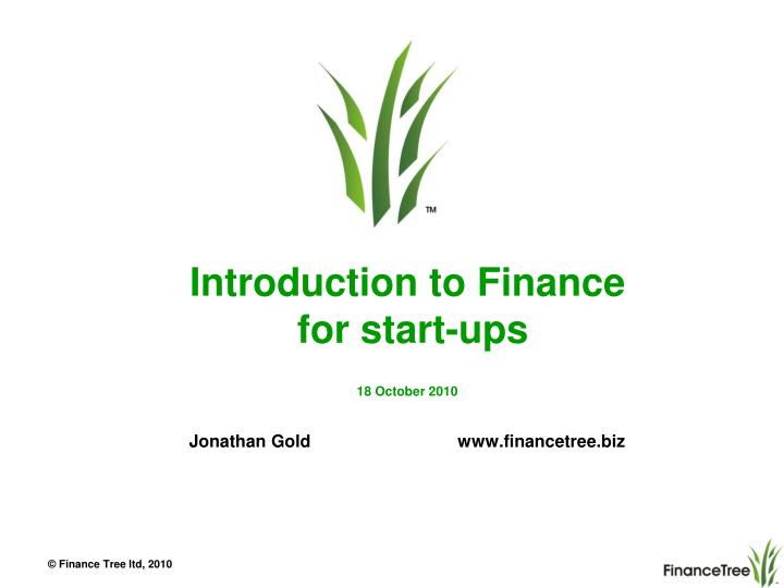 introduction to finance for start ups 18 october 2010 jonathan gold www financetree biz n.