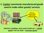 c capital previously manufactured goods used to make other goods services