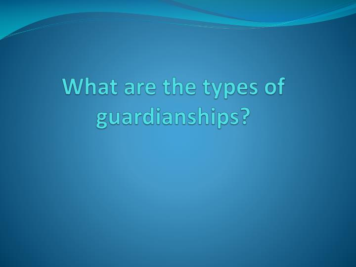 What are the types of guardianships?