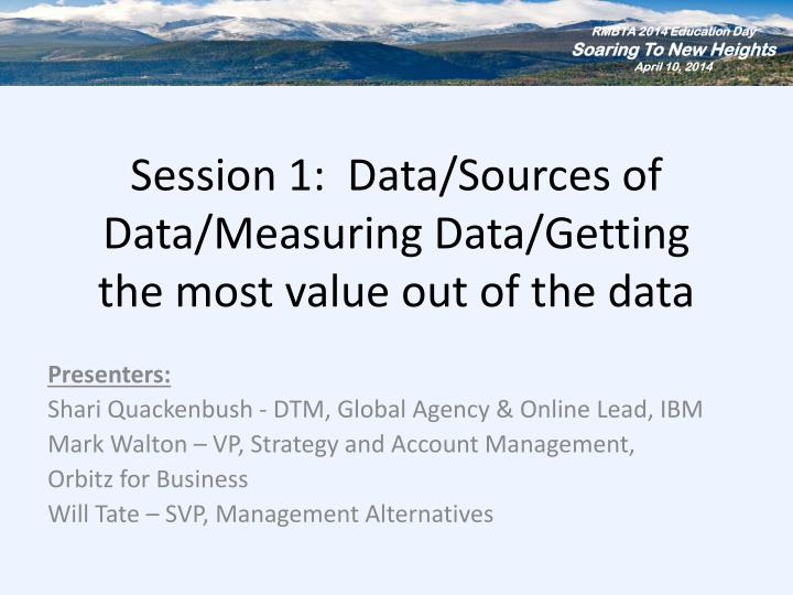 session 1 data sources of data measuring data getting the most value out of the data n.