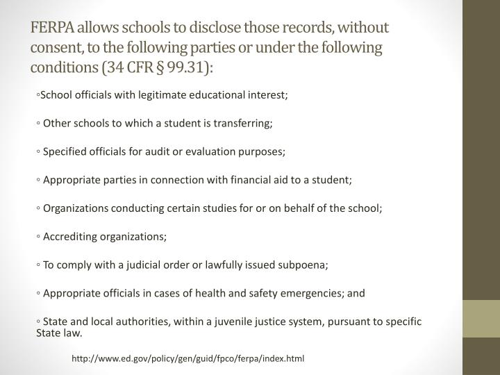 FERPA allows schools to disclose those records, without consent, to the following parties or under the following conditions (34 CFR § 99.31):