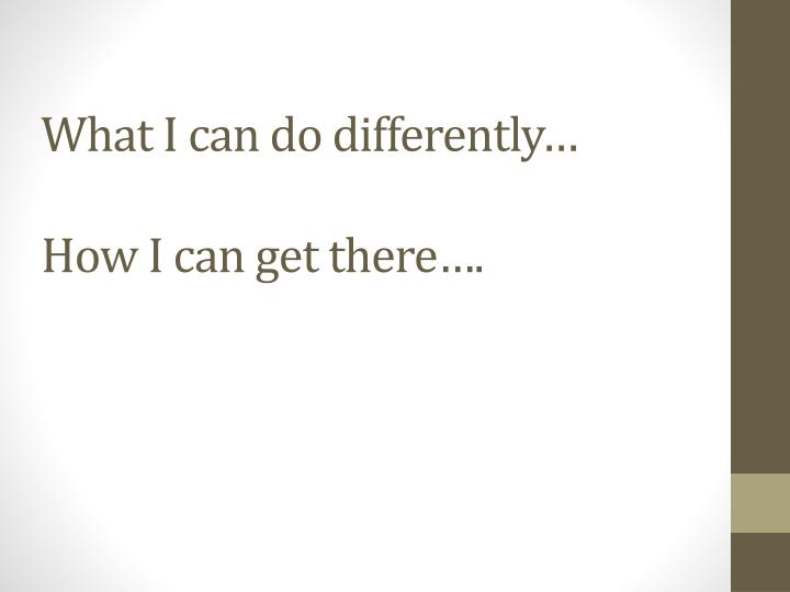 What I can do differently…