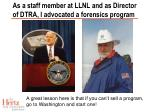 as a staff member at llnl and as director of dtra i advocated a forensics program