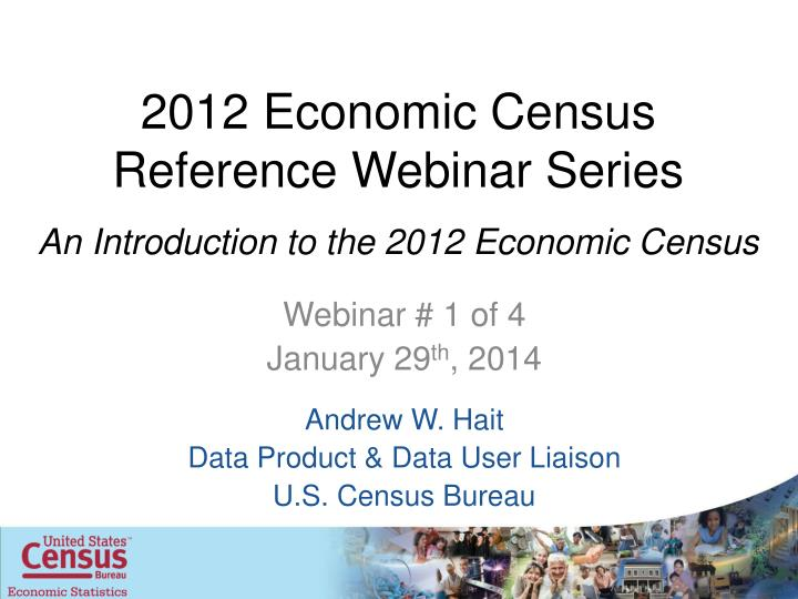 2012 economic census reference webinar series an introduction to the 2012 economic census n.