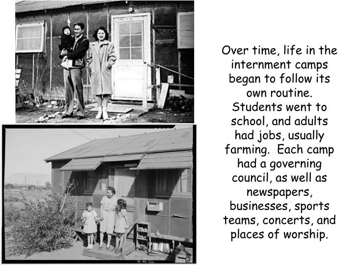 Over time, life in the internment camps began to follow its own routine.  Students went to school, and adults had jobs, usually farming.  Each camp had a governing council, as well as newspapers, businesses, sports teams, concerts, and places of worship.