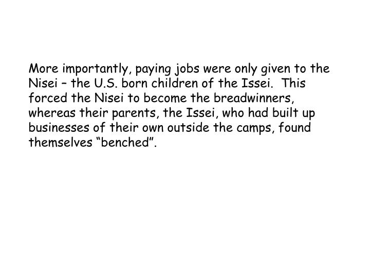 More importantly, paying jobs were only given to the Nisei – the U.S. born children of the