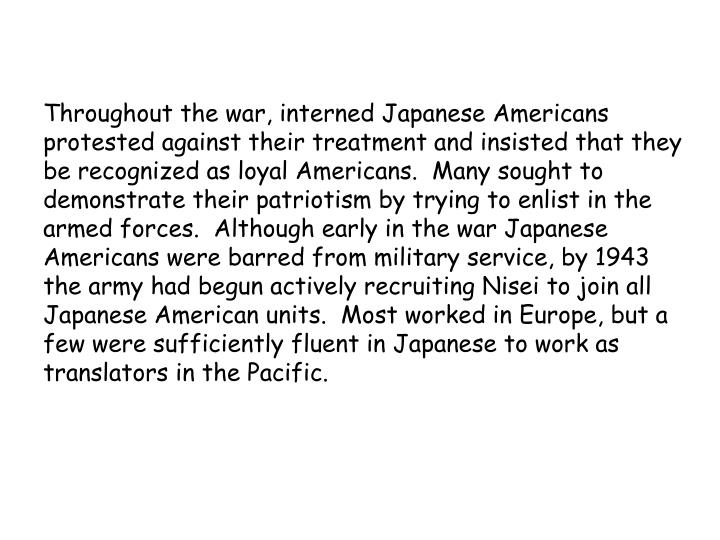 Throughout the war, interned Japanese Americans protested against their treatment and insisted that they be recognized as loyal Americans.  Many sought to demonstrate their patriotism by trying to enlist in the armed forces.  Although early in the war Japanese Americans were barred from military service, by 1943 the army had begun actively recruiting Nisei to join all Japanese American units.  Most worked in Europe, but a few were sufficiently fluent in Japanese to work as translators in the Pacific.