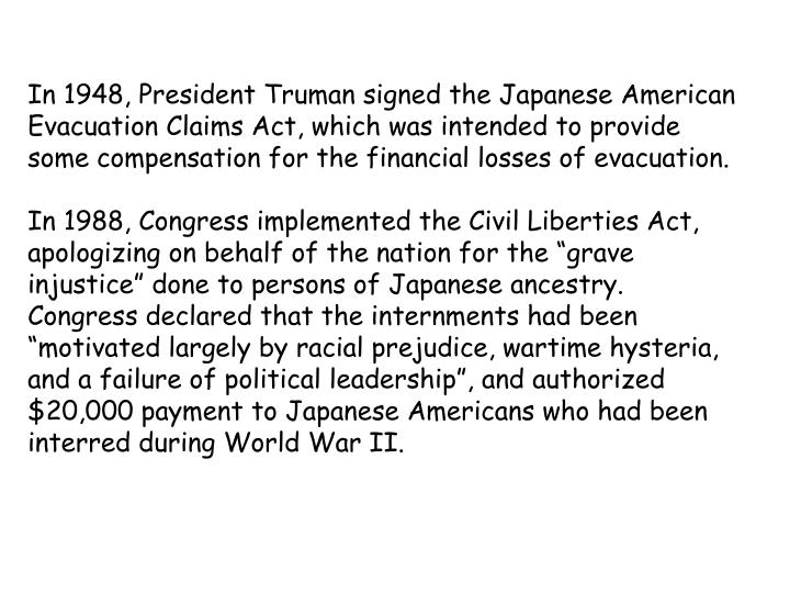In 1948, President Truman signed the Japanese American Evacuation Claims Act, which was intended to provide some compensation for the financial losses of evacuation.