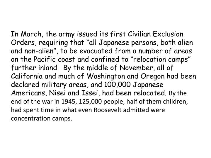 """In March, the army issued its first Civilian Exclusion Orders, requiring that """"all Japanese persons, both alien and non-alien"""", to be evacuated from a number of areas on the Pacific coast and confined to """"relocation camps"""" further inland.  By the middle of November, all of California and much of Washington and Oregon had been declared military areas, and 100,000 Japanese Americans, Nisei and"""