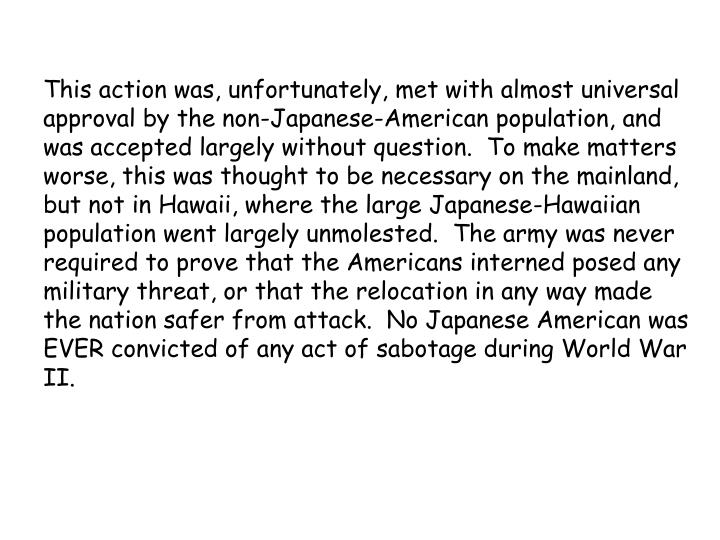 This action was, unfortunately, met with almost universal approval by the non-Japanese-American population, and was accepted largely without question.  To make matters worse, this was thought to be necessary on the mainland, but not in Hawaii, where the large Japanese-Hawaiian population went largely unmolested.  The army was never required to prove that the Americans interned posed any military threat, or that the relocation in any way made the nation safer from attack.  No Japanese American was EVER convicted of any act of sabotage during World War II.