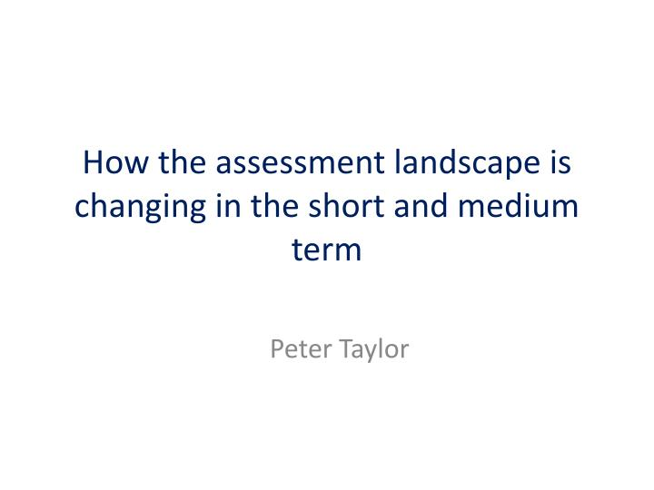how the assessment landscape is changing in the short and medium term n.