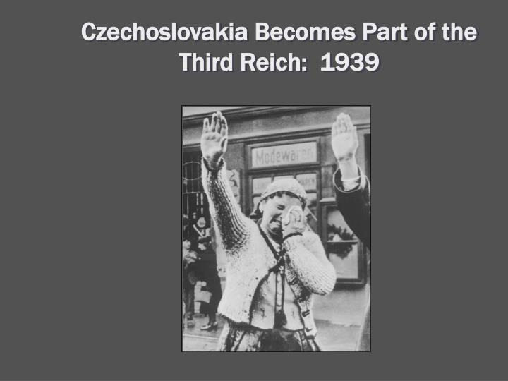 Czechoslovakia Becomes Part of the Third Reich:  1939