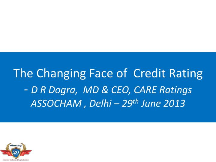 the changing face of credit rating d r dogra md ceo care ratings assocham delhi 29 th june 2013 n.