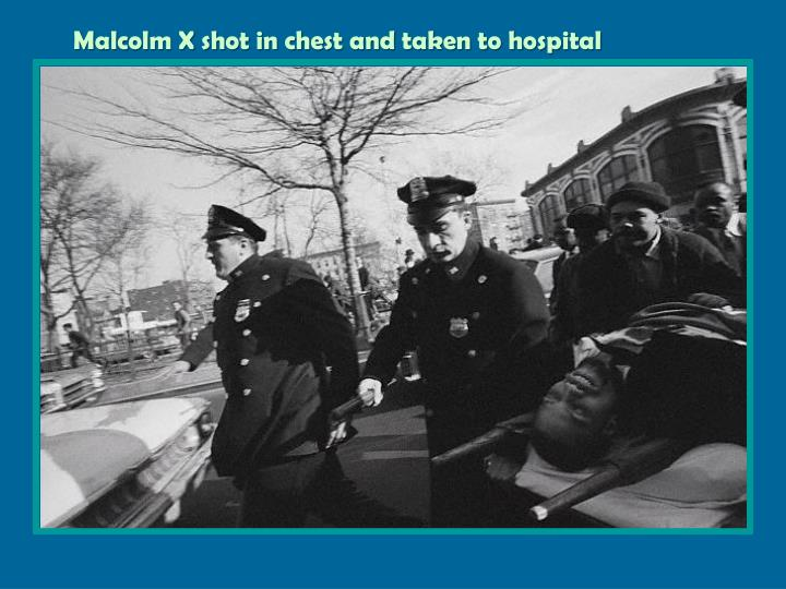 Malcolm X shot in chest and taken to hospital