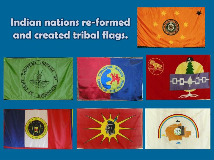 Indian nations re-formed and created tribal flags.
