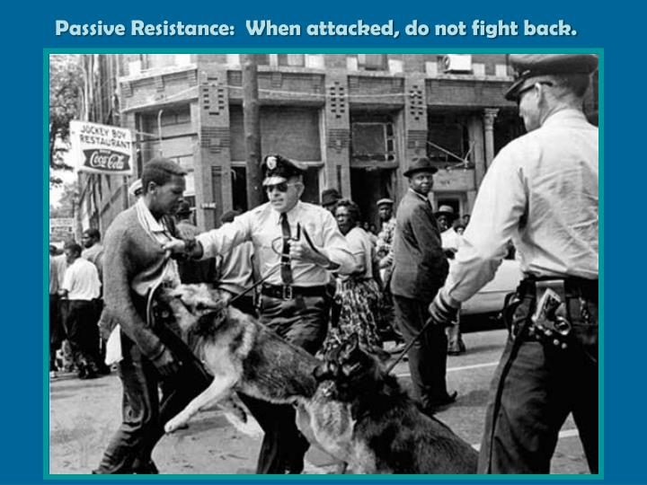 Passive Resistance:  When attacked, do not fight back.