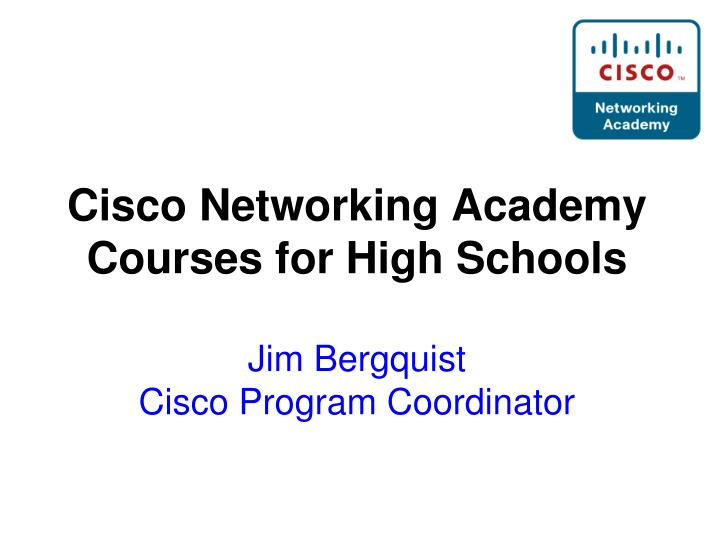 cisco networking academy courses for high schools jim bergquist cisco program coordinator n.